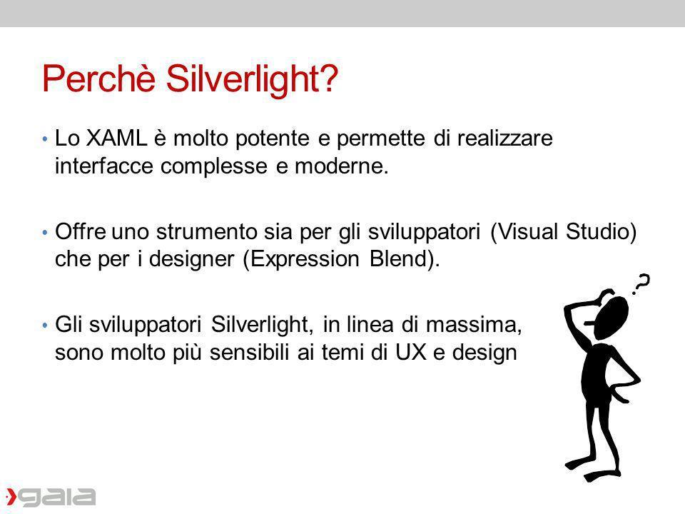 Perchè Silverlight? Lo XAML è molto potente e permette di realizzare interfacce complesse e moderne. Offre uno strumento sia per gli sviluppatori (Vis