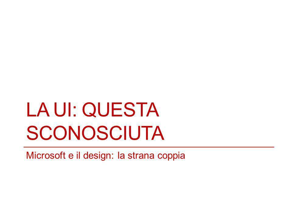 LA UI: QUESTA SCONOSCIUTA Microsoft e il design: la strana coppia