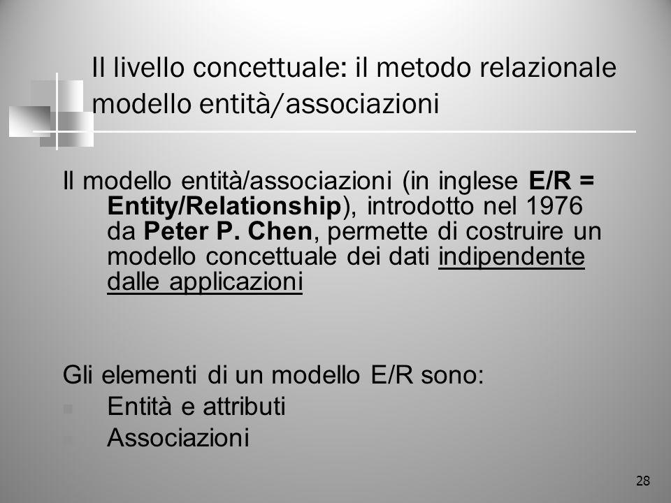 28 Il livello concettuale: il metodo relazionale modello entità/associazioni Il modello entità/associazioni (in inglese E/R = Entity/Relationship), in