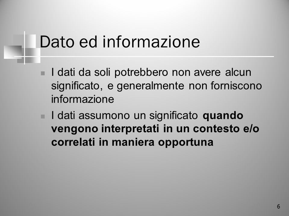 6 Dato ed informazione I dati da soli potrebbero non avere alcun significato, e generalmente non forniscono informazione I dati assumono un significat