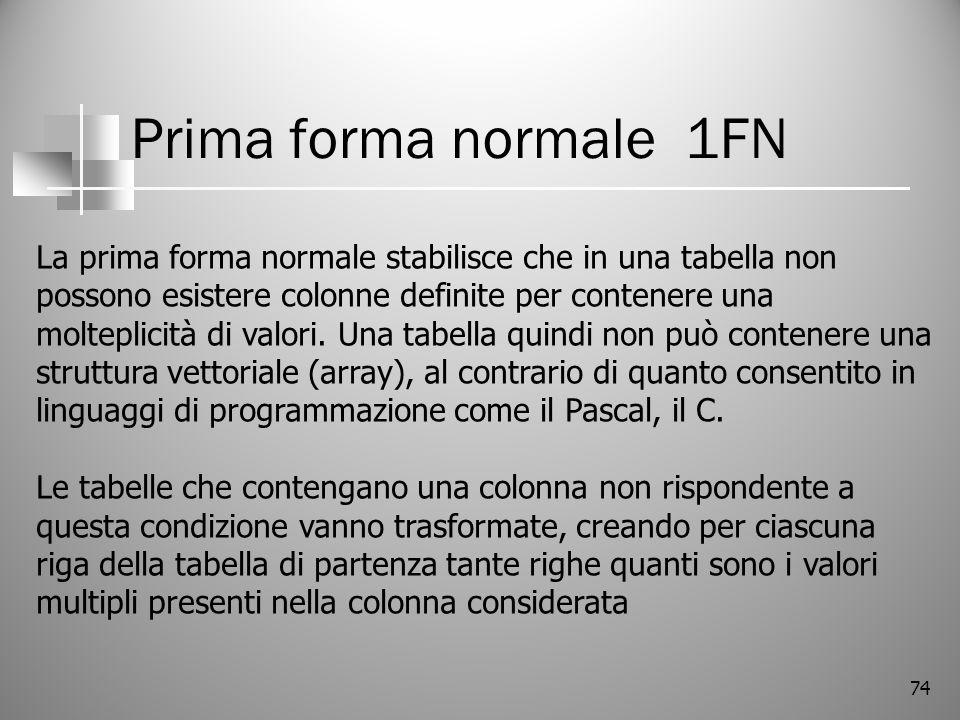 74 Prima forma normale 1FN La prima forma normale stabilisce che in una tabella non possono esistere colonne definite per contenere una molteplicità d