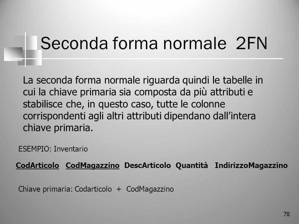 78 Seconda forma normale 2FN La seconda forma normale riguarda quindi le tabelle in cui la chiave primaria sia composta da più attributi e stabilisce