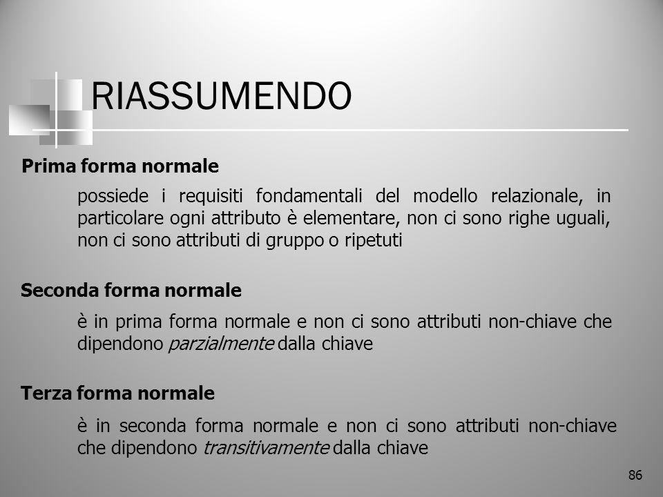 86 RIASSUMENDO Prima forma normale Seconda forma normale Terza forma normale possiede i requisiti fondamentali del modello relazionale, in particolare