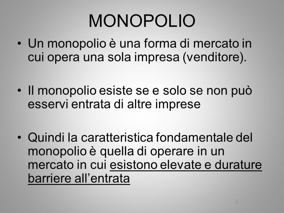 MONOPOLIO Un monopolio è una forma di mercato in cui opera una sola impresa (venditore). Il monopolio esiste se e solo se non può esservi entrata di a
