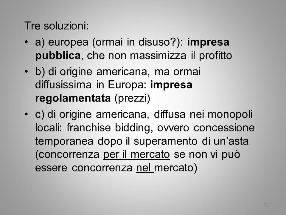 56 Tre soluzioni: a) europea (ormai in disuso?): impresa pubblica, che non massimizza il profitto b) di origine americana, ma ormai diffusissima in Eu