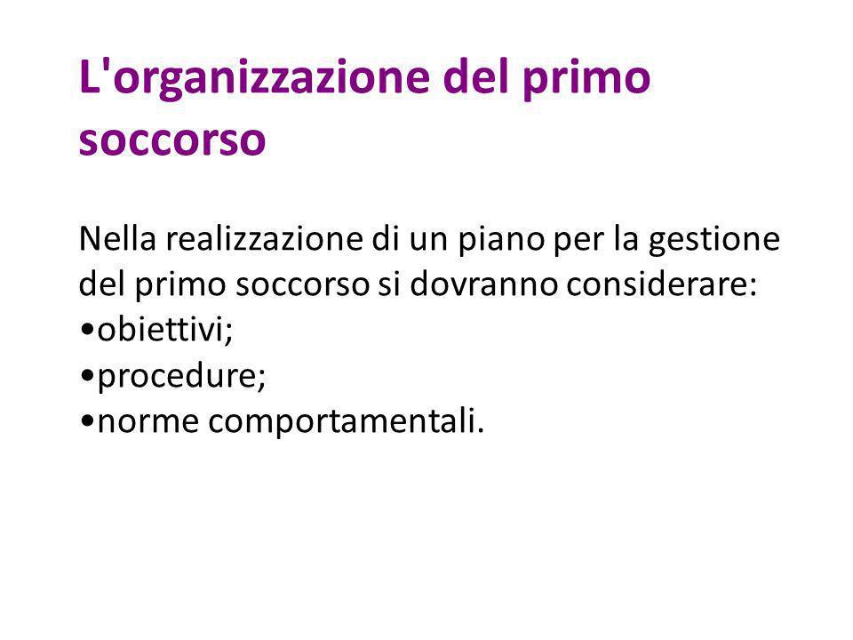 L'organizzazione del primo soccorso Nella realizzazione di un piano per la gestione del primo soccorso si dovranno considerare: obiettivi; procedure;