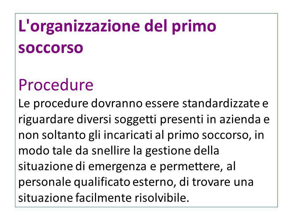 L'organizzazione del primo soccorso Procedure Le procedure dovranno essere standardizzate e riguardare diversi soggetti presenti in azienda e non solt