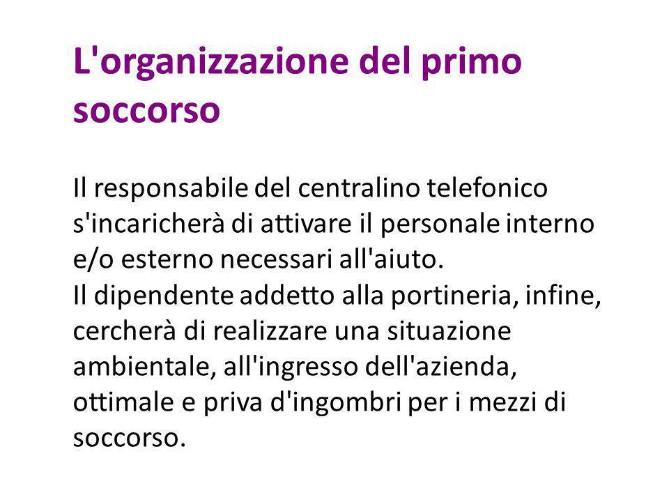 L'organizzazione del primo soccorso Il responsabile del centralino telefonico s'incaricherà di attivare il personale interno e/o esterno necessari all