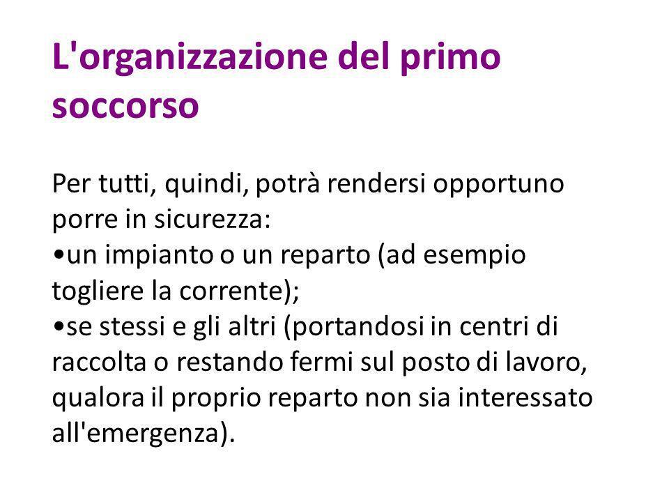 L'organizzazione del primo soccorso Per tutti, quindi, potrà rendersi opportuno porre in sicurezza: un impianto o un reparto (ad esempio togliere la c