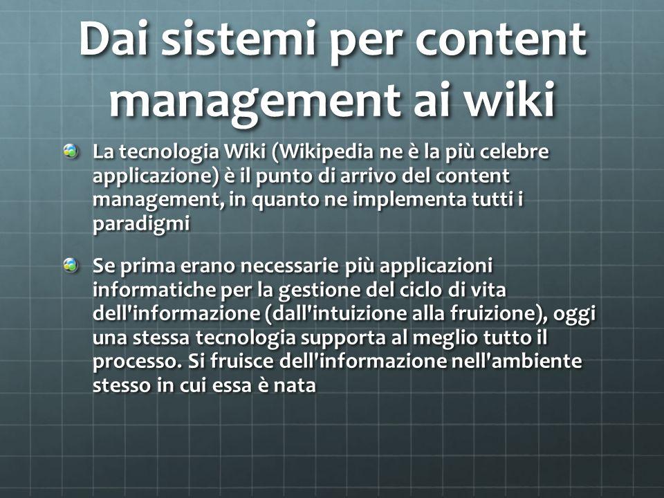 Dai sistemi per content management ai wiki La tecnologia Wiki (Wikipedia ne è la più̀ celebre applicazione) è il punto di arrivo del content management, in quanto ne implementa tutti i paradigmi Se prima erano necessarie più̀ applicazioni informatiche per la gestione del ciclo di vita dell informazione (dall intuizione alla fruizione), oggi una stessa tecnologia supporta al meglio tutto il processo.