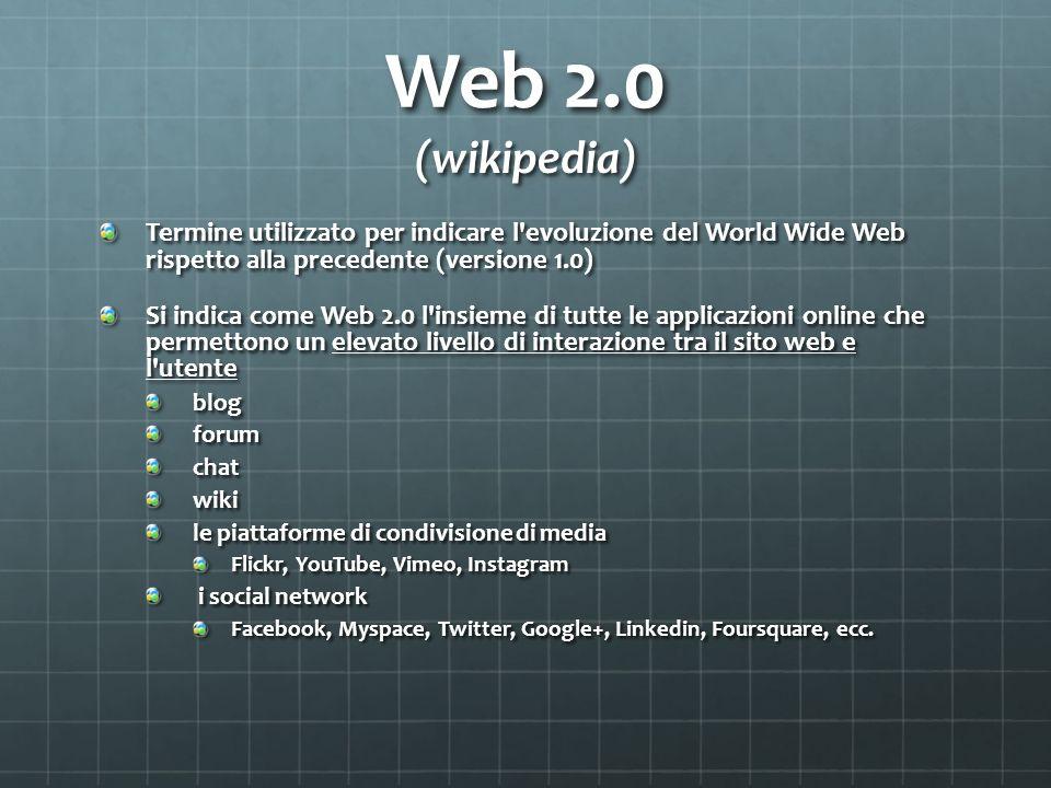 Web 2.0 (wikipedia) Termine utilizzato per indicare l'evoluzione del World Wide Web rispetto alla precedente (versione 1.0) Si indica come Web 2.0 l'i