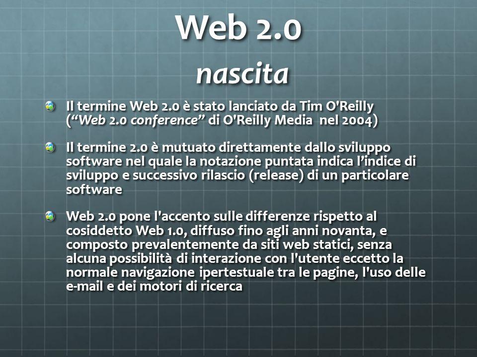 Web 2.0 nascita Il termine Web 2.0 è stato lanciato da Tim O Reilly (Web 2.0 conference di O Reilly Media nel 2004) Il termine 2.0 è mutuato direttamente dallo sviluppo software nel quale la notazione puntata indica lindice di sviluppo e successivo rilascio (release) di un particolare software Web 2.0 pone l accento sulle differenze rispetto al cosiddetto Web 1.0, diffuso fino agli anni novanta, e composto prevalentemente da siti web statici, senza alcuna possibilità̀ di interazione con l utente eccetto la normale navigazione ipertestuale tra le pagine, l uso delle e-mail e dei motori di ricerca