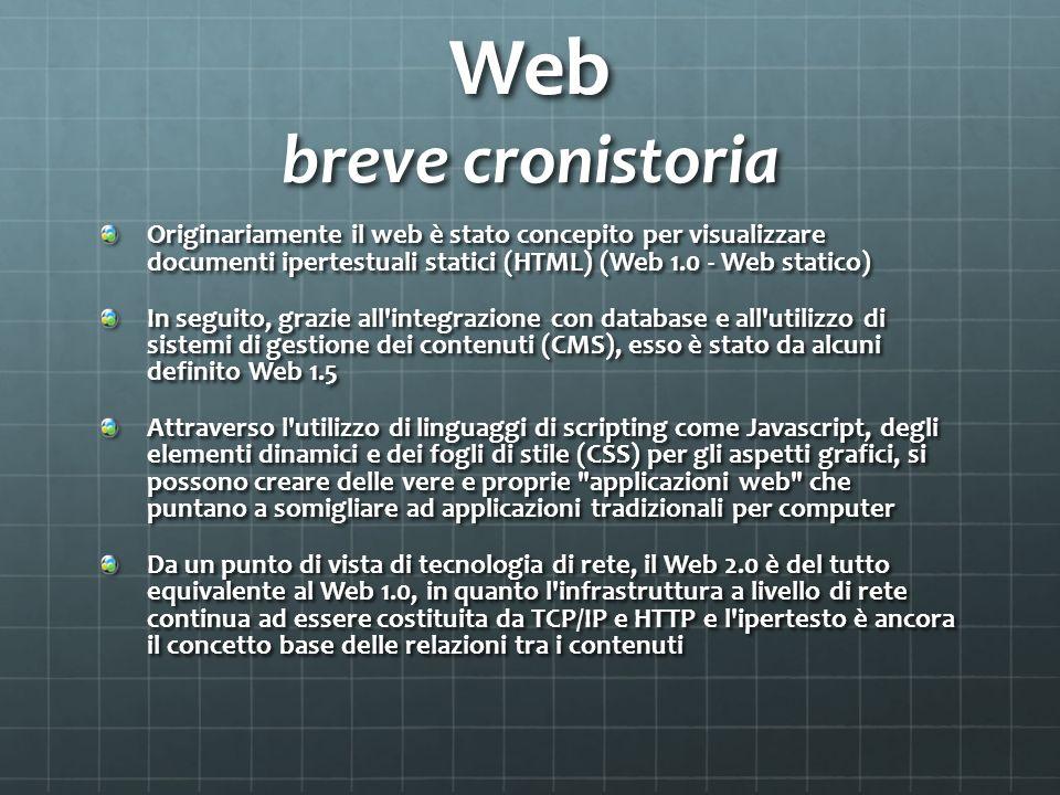 Web breve cronistoria Originariamente il web è stato concepito per visualizzare documenti ipertestuali statici (HTML) (Web 1.0 - Web statico) In seguito, grazie all integrazione con database e all utilizzo di sistemi di gestione dei contenuti (CMS), esso è stato da alcuni definito Web 1.5 Attraverso l utilizzo di linguaggi di scripting come Javascript, degli elementi dinamici e dei fogli di stile (CSS) per gli aspetti grafici, si possono creare delle vere e proprie applicazioni web che puntano a somigliare ad applicazioni tradizionali per computer Da un punto di vista di tecnologia di rete, il Web 2.0 è del tutto equivalente al Web 1.0, in quanto l infrastruttura a livello di rete continua ad essere costituita da TCP/IP e HTTP e l ipertesto è ancora il concetto base delle relazioni tra i contenuti