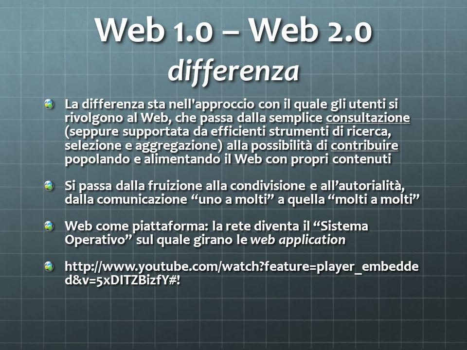 Web 1.0 – Web 2.0 differenza La differenza sta nell approccio con il quale gli utenti si rivolgono al Web, che passa dalla semplice consultazione (seppure supportata da efficienti strumenti di ricerca, selezione e aggregazione) alla possibilità̀ di contribuire popolando e alimentando il Web con propri contenuti Si passa dalla fruizione alla condivisione e allautorialità̀, dalla comunicazione uno a molti a quella molti a molti Web come piattaforma: la rete diventa il Sistema Operativo sul quale girano le web application http://www.youtube.com/watch?feature=player_embedde d&v=5xDITZBizfY#!
