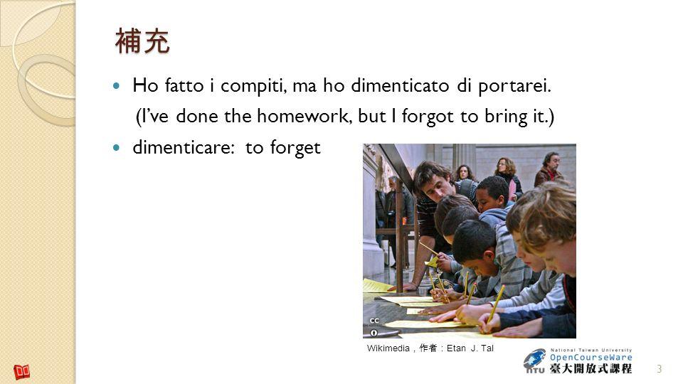 3 Ho fatto i compiti, ma ho dimenticato di portarei. (Ive done the homework, but I forgot to bring it.) dimenticare: to forget Wikimedia Etan J. Tal
