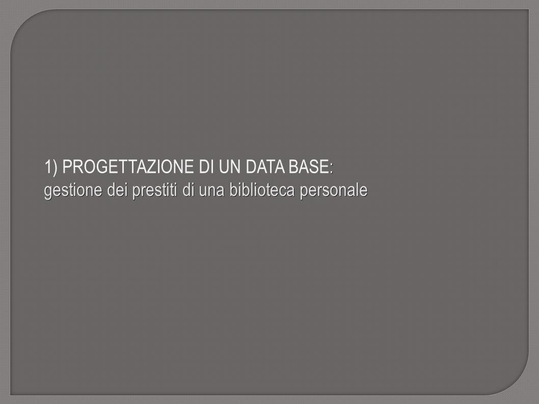 : 1) PROGETTAZIONE DI UN DATA BASE: gestione dei prestiti di una biblioteca personale