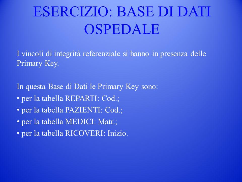 ESERCIZIO: BASE DI DATI OSPEDALE I vincoli di integrità referenziale si hanno in presenza delle Primary Key. In questa Base di Dati le Primary Key son