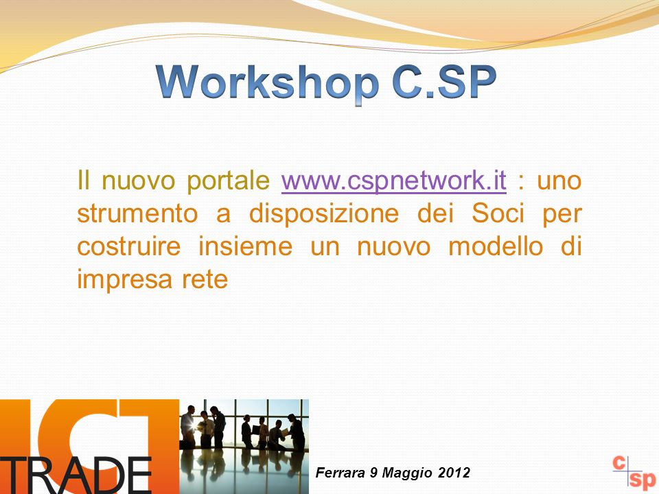 Il nuovo portale www.cspnetwork.it : uno strumento a disposizione dei Soci per costruire insieme un nuovo modello di impresa retewww.cspnetwork.it Ferrara 9 Maggio 2012