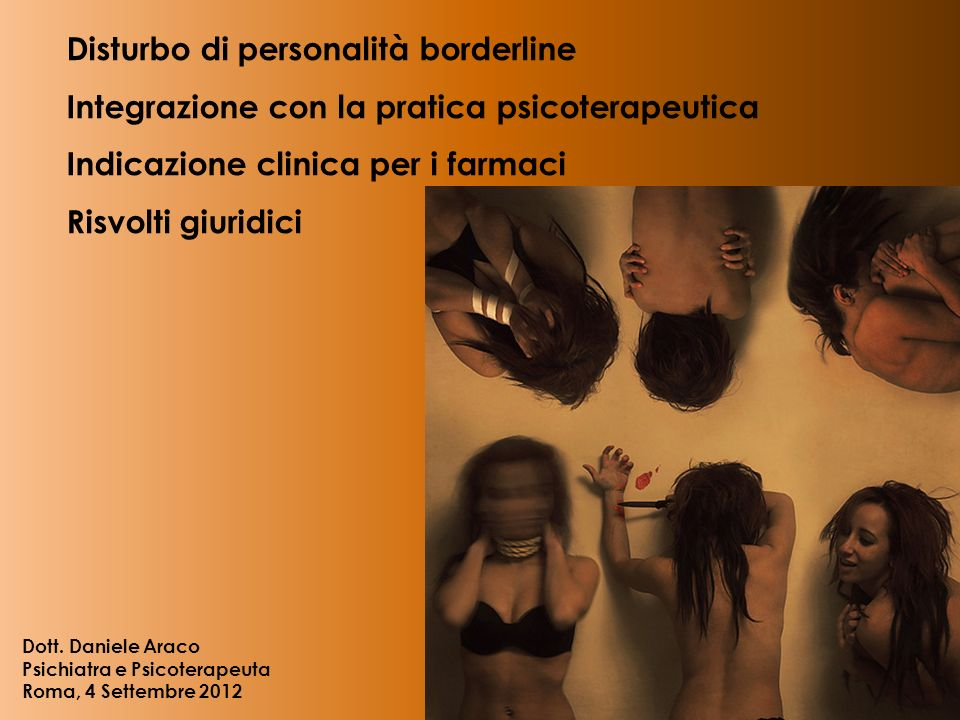 Disturbo di personalità borderline Integrazione con la pratica psicoterapeutica Indicazione clinica per i farmaci Risvolti giuridici Dott. Daniele Ara