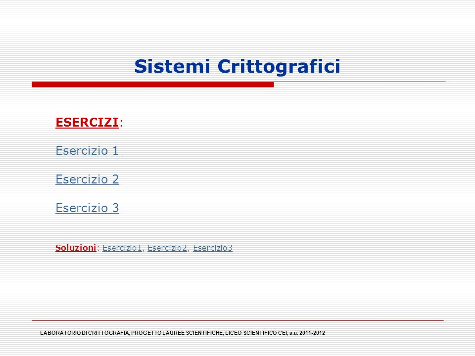 Sistemi Crittografici LABORATORIO DI CRITTOGRAFIA, PROGETTO LAUREE SCIENTIFICHE, LICEO SCIENTIFICO CEI, a.a. 2011-2012 ESERCIZI: Esercizio 1 Esercizio