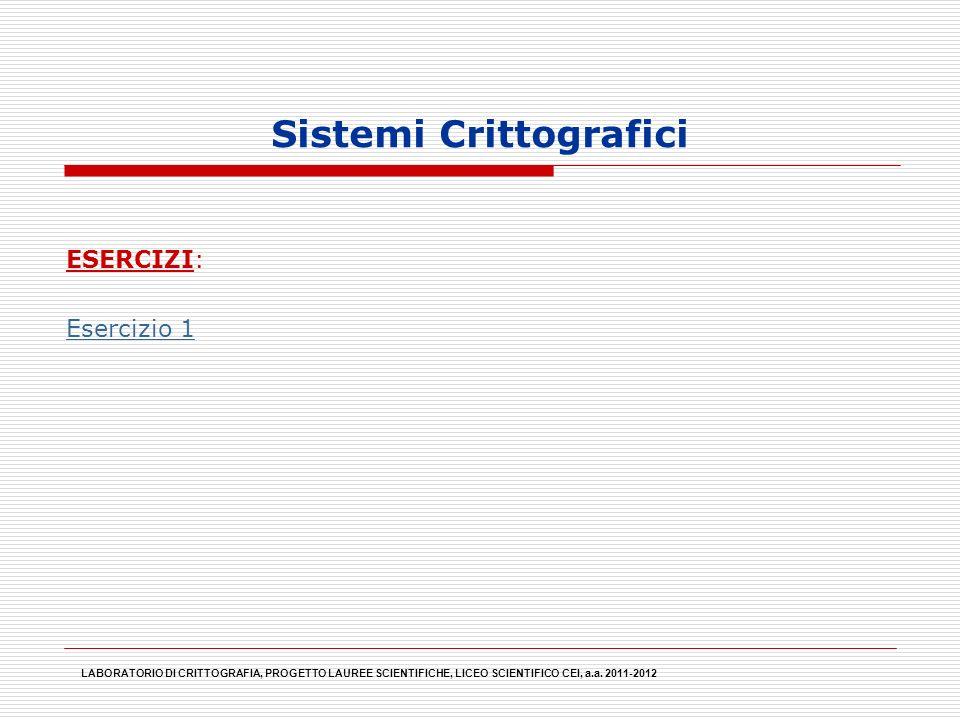 Sistemi Crittografici LABORATORIO DI CRITTOGRAFIA, PROGETTO LAUREE SCIENTIFICHE, LICEO SCIENTIFICO CEI, a.a. 2011-2012 ESERCIZI: Esercizio 1