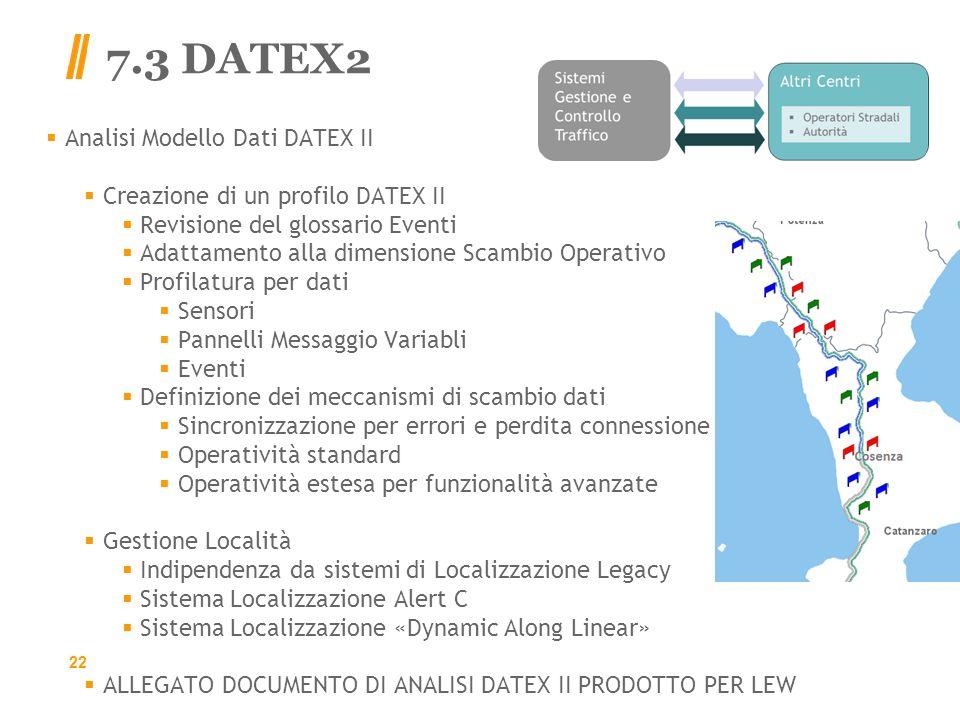 7.3 DATEX2 Analisi Modello Dati DATEX II Creazione di un profilo DATEX II Revisione del glossario Eventi Adattamento alla dimensione Scambio Operativo Profilatura per dati Sensori Pannelli Messaggio Variabli Eventi Definizione dei meccanismi di scambio dati Sincronizzazione per errori e perdita connessione Operatività standard Operatività estesa per funzionalità avanzate Gestione Località Indipendenza da sistemi di Localizzazione Legacy Sistema Localizzazione Alert C Sistema Localizzazione «Dynamic Along Linear» ALLEGATO DOCUMENTO DI ANALISI DATEX II PRODOTTO PER LEW 22
