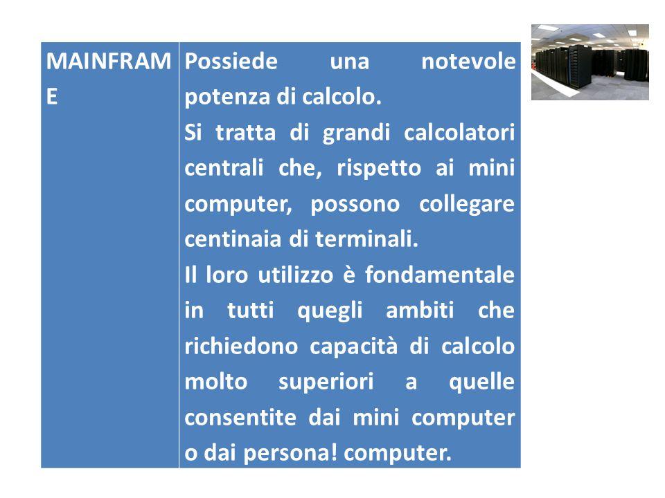 MAINFRAM E Possiede una notevole potenza di calcolo. Si tratta di grandi calcolatori centrali che, rispetto ai mini computer, possono collegare centin