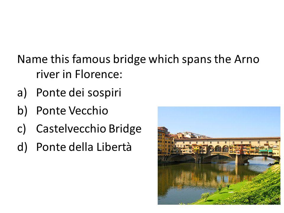 Name this famous bridge which spans the Arno river in Florence: a)Ponte dei sospiri b)Ponte Vecchio c)Castelvecchio Bridge d)Ponte della Libertà