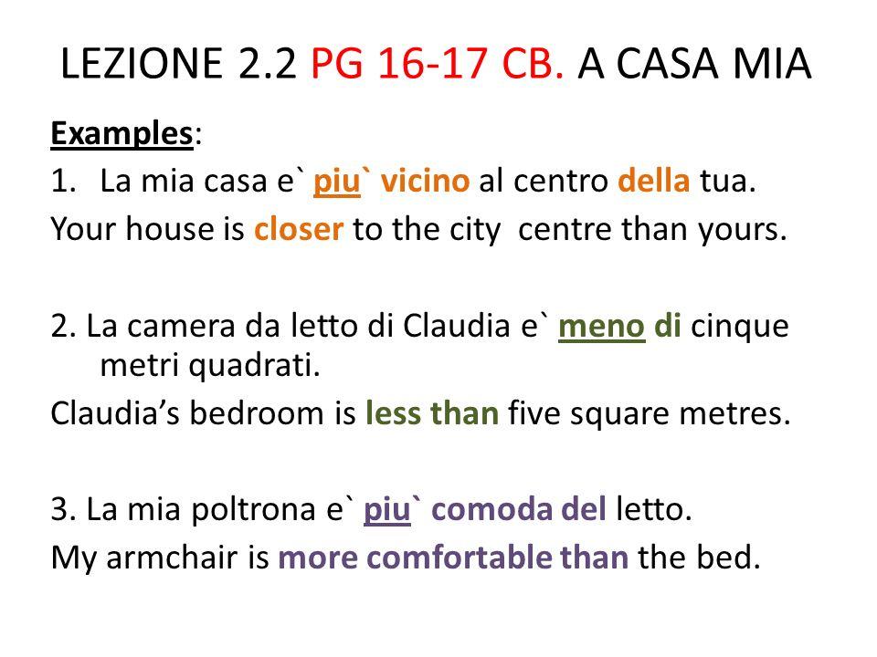 LEZIONE 2.2 PG 16-17 CB.A CASA MIA Examples: 1.La mia casa e` piu` vicino al centro della tua.