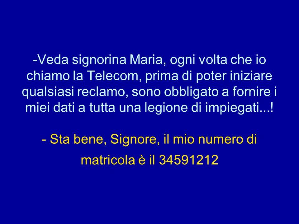 -Veda signorina Maria, ogni volta che io chiamo la Telecom, prima di poter iniziare qualsiasi reclamo, sono obbligato a fornire i miei dati a tutta un