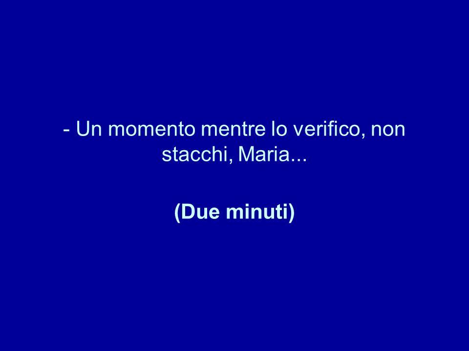 - Un momento mentre lo verifico, non stacchi, Maria... (Due minuti)