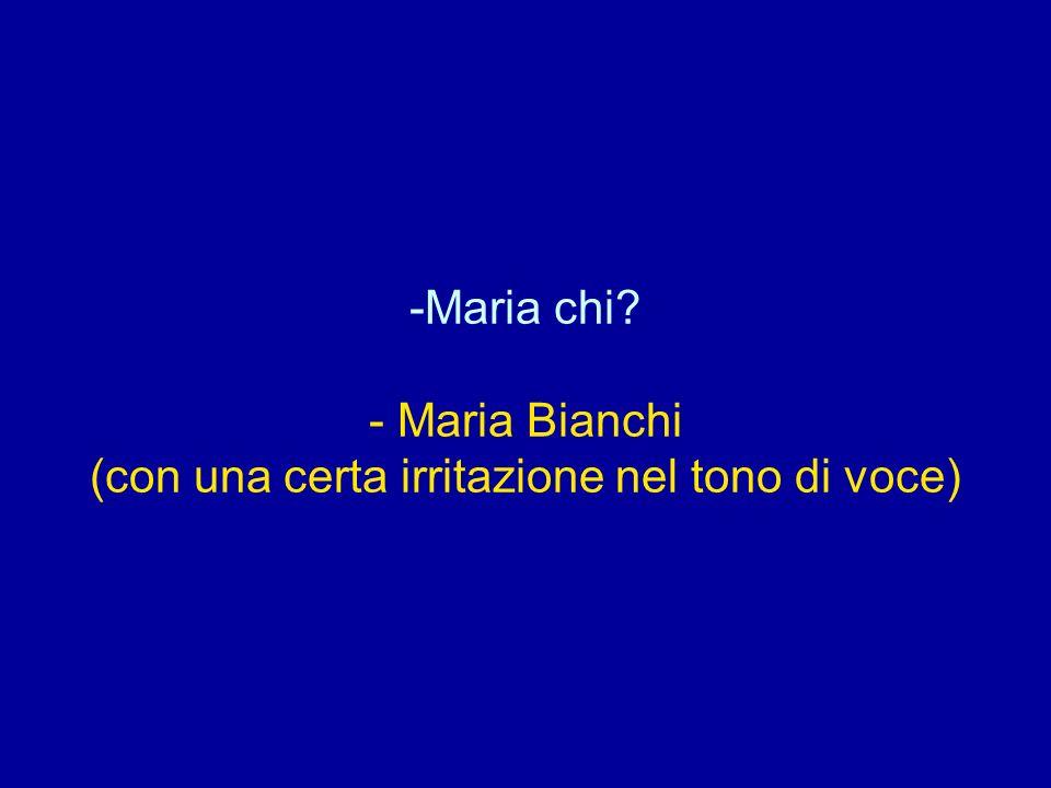 -Maria chi? - Maria Bianchi (con una certa irritazione nel tono di voce)