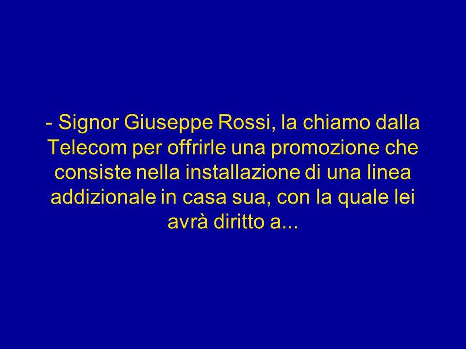 - Signor Giuseppe Rossi, la chiamo dalla Telecom per offrirle una promozione che consiste nella installazione di una linea addizionale in casa sua, co