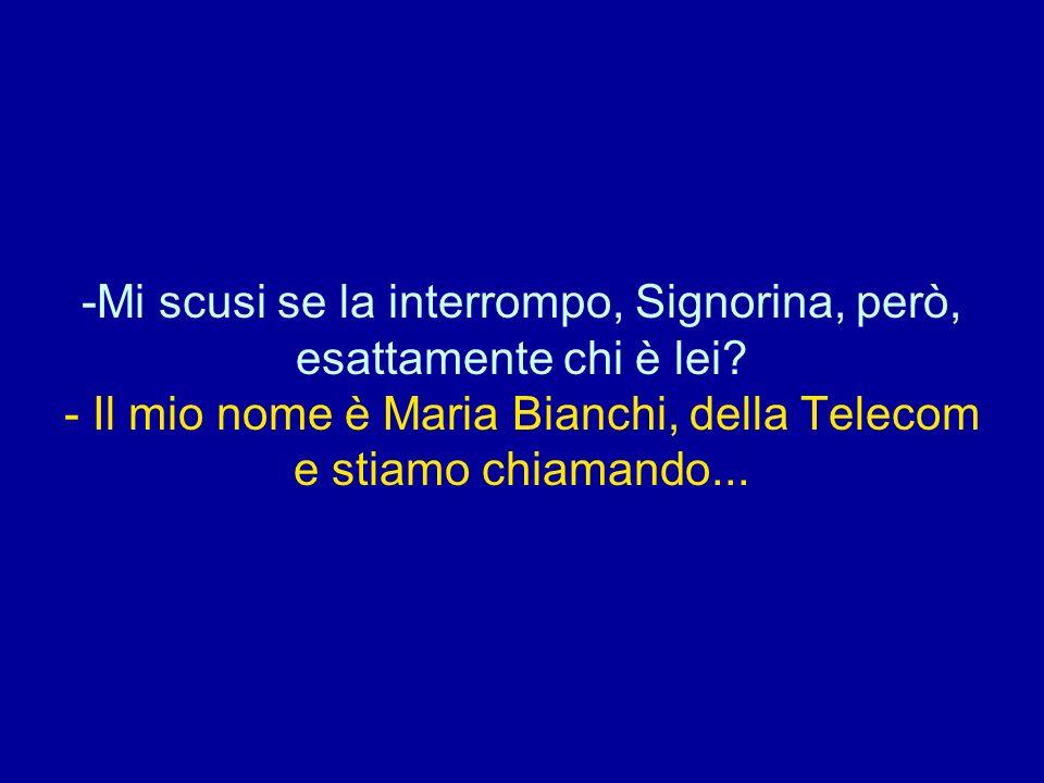 -Mi scusi se la interrompo, Signorina, però, esattamente chi è lei? - Il mio nome è Maria Bianchi, della Telecom e stiamo chiamando...