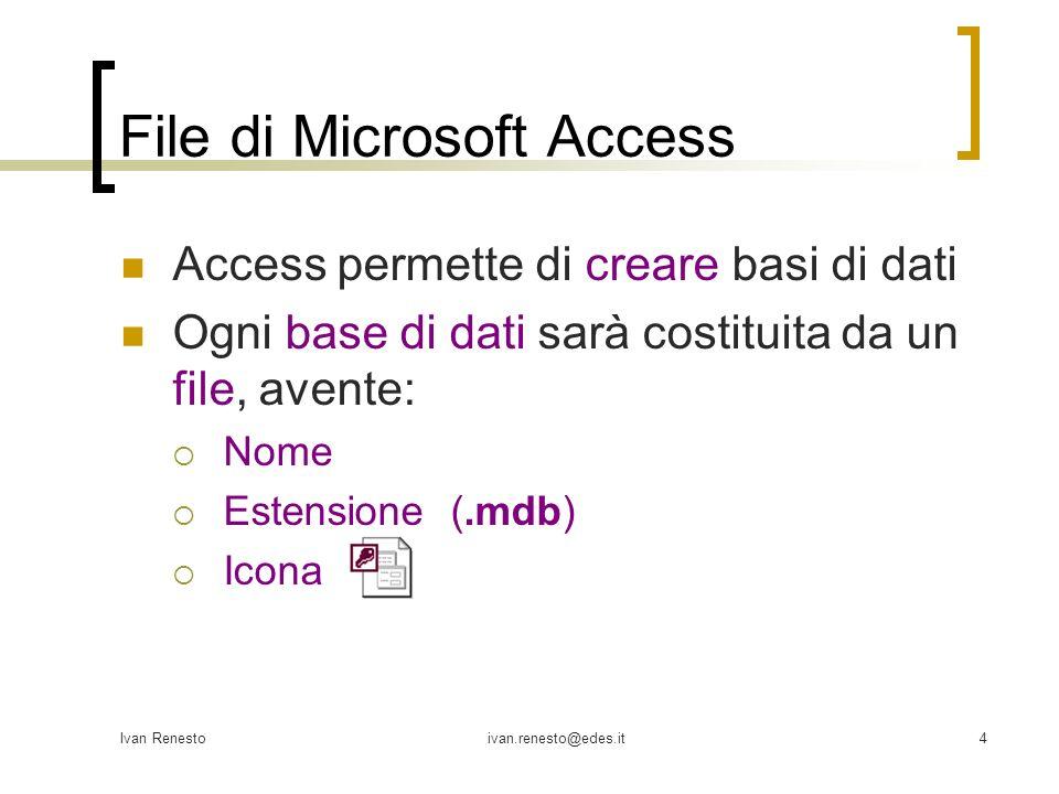 Ivan Renestoivan.renesto@edes.it4 File di Microsoft Access Access permette di creare basi di dati Ogni base di dati sarà costituita da un file, avente