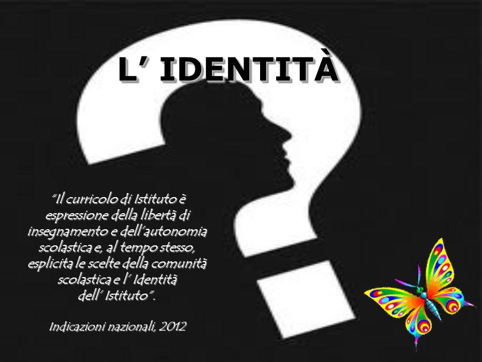 L IDENTITÀ L IDENTITÀ Il curricolo di Istituto è espressione della libertà di insegnamento e dellautonomia scolastica e, al tempo stesso, esplicita le