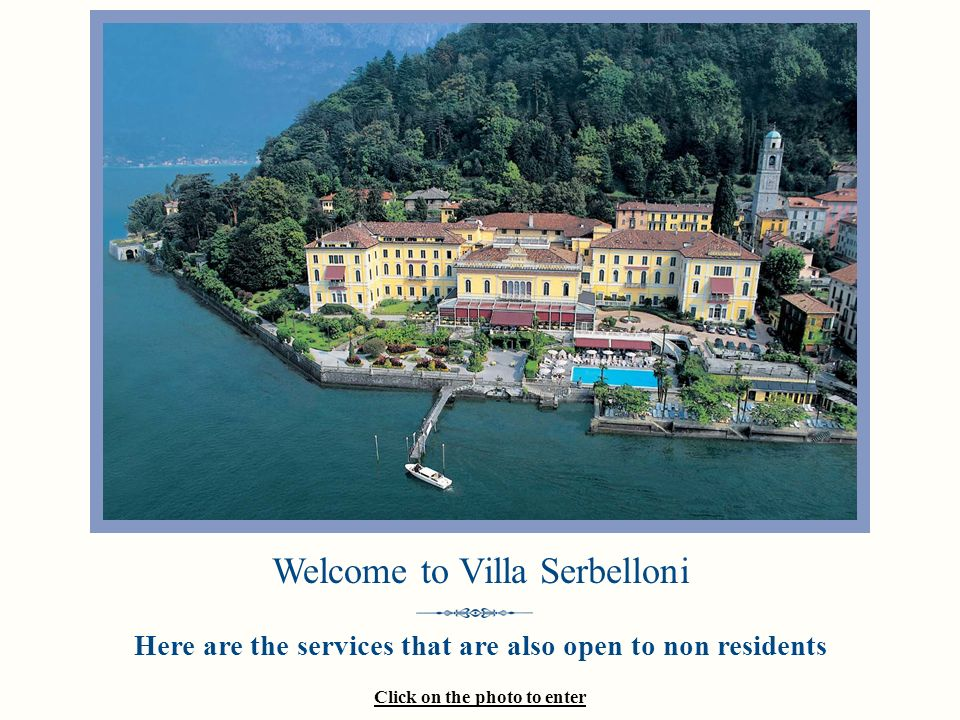 Click on the photo to enter Welcome to Villa Serbelloni Here are the services that are also open to non residents