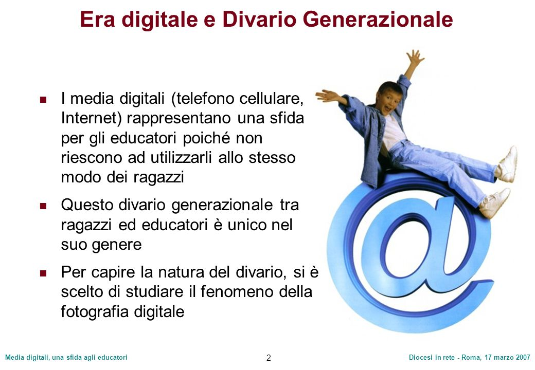 Media digitali, una sfida agli educatoriDiocesi in rete - Roma, 17 marzo 2007 2 Era digitale e Divario Generazionale I media digitali (telefono cellul