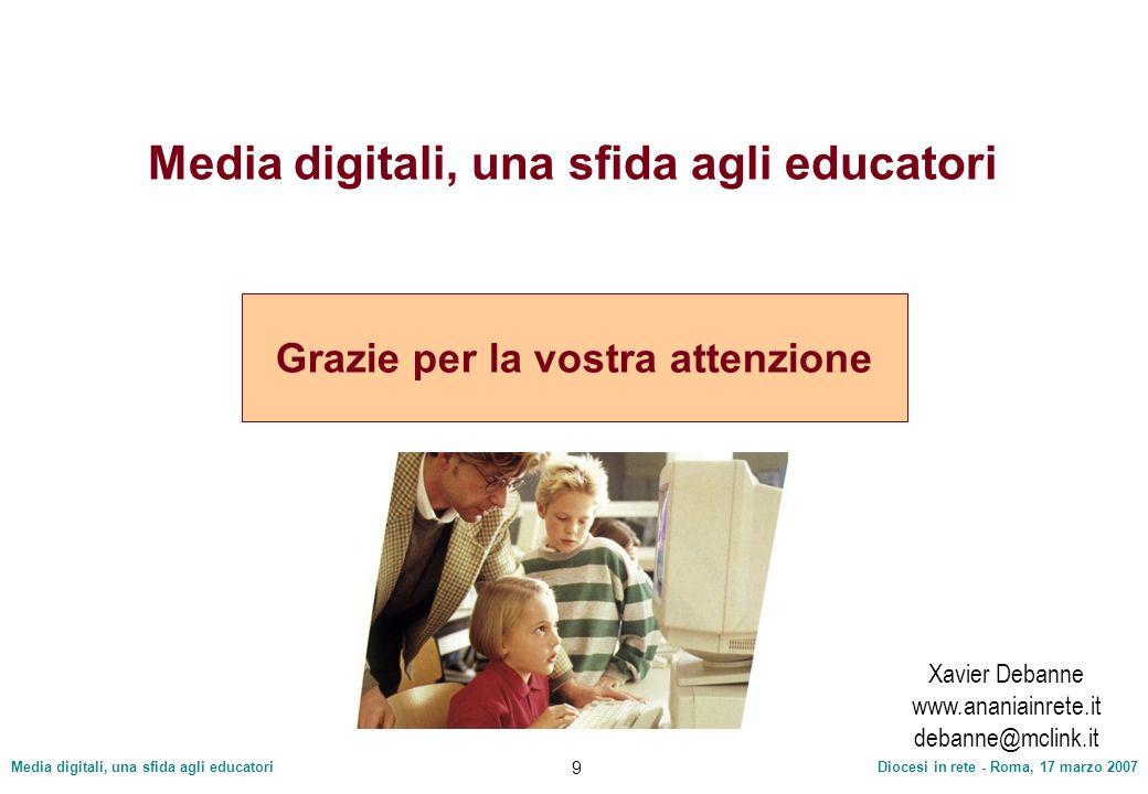 Media digitali, una sfida agli educatoriDiocesi in rete - Roma, 17 marzo 2007 9 Media digitali, una sfida agli educatori Grazie per la vostra attenzio