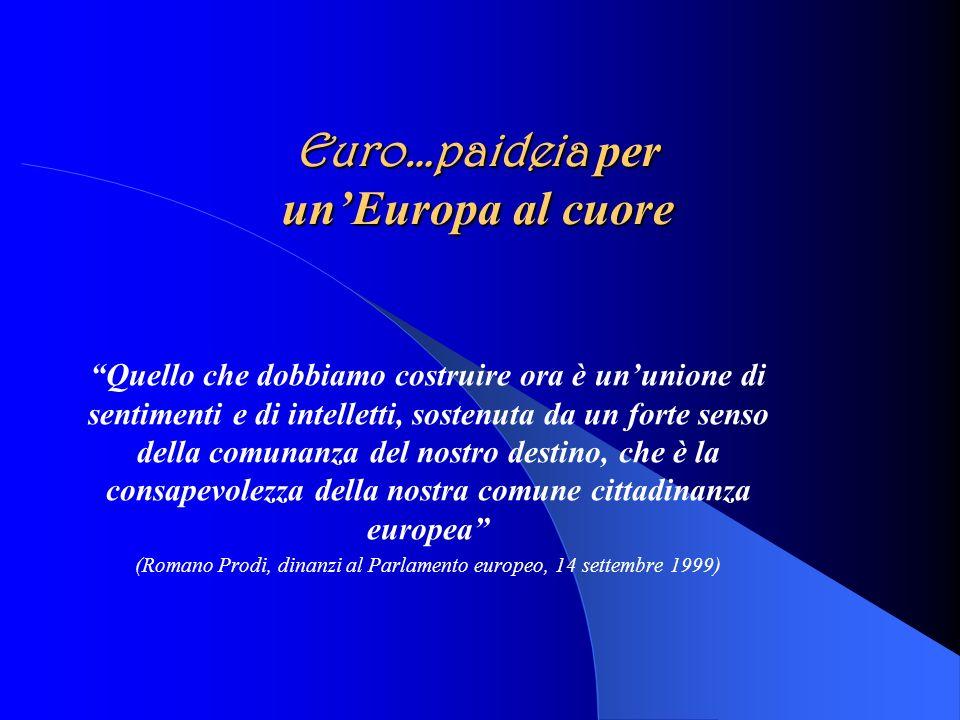Euro…paideia per unEuropa al cuore Quello che dobbiamo costruire ora è un unione di sentimenti e di intelletti, sostenuta da un forte senso della comunanza del nostro destino, che è la consapevolezza della nostra comune cittadinanza europea (Romano Prodi, dinanzi al Parlamento europeo, 14 settembre 1999)