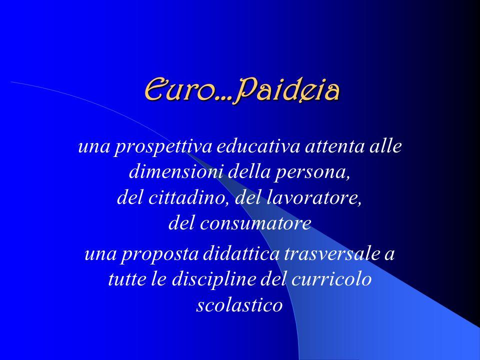 Euro…Paideia una prospettiva educativa attenta alle dimensioni della persona, del cittadino, del lavoratore, del consumatore una proposta didattica trasversale a tutte le discipline del curricolo scolastico