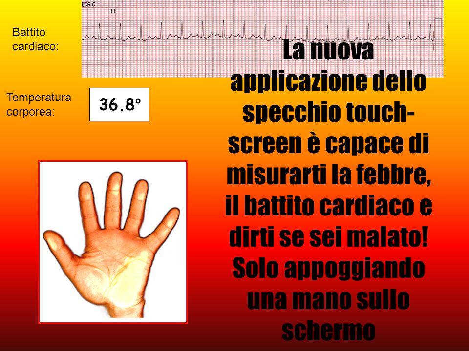 Temperatura corporea: Battito cardiaco: 36.8° La nuova applicazione dello specchio touch- screen è capace di misurarti la febbre, il battito cardiaco e dirti se sei malato.