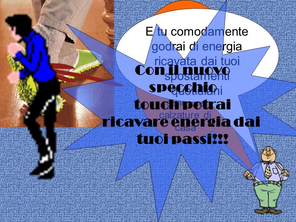 Ci sarà un microchip collegato allo specchio che potrai togliere e mettere sulle tue calzature di casa E tu comodamente godrai di energia ricavata dai tuoi spostamenti quotidiani Con il nuovo specchio touch potrai ricavare energia dai tuoi passi!!!
