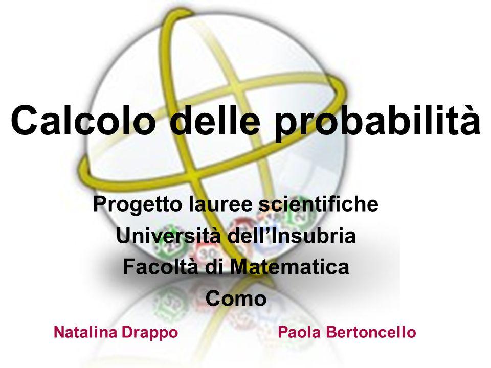 Calcolo delle probabilità Progetto lauree scientifiche Università dellInsubria Facoltà di Matematica Como Paola BertoncelloNatalina Drappo