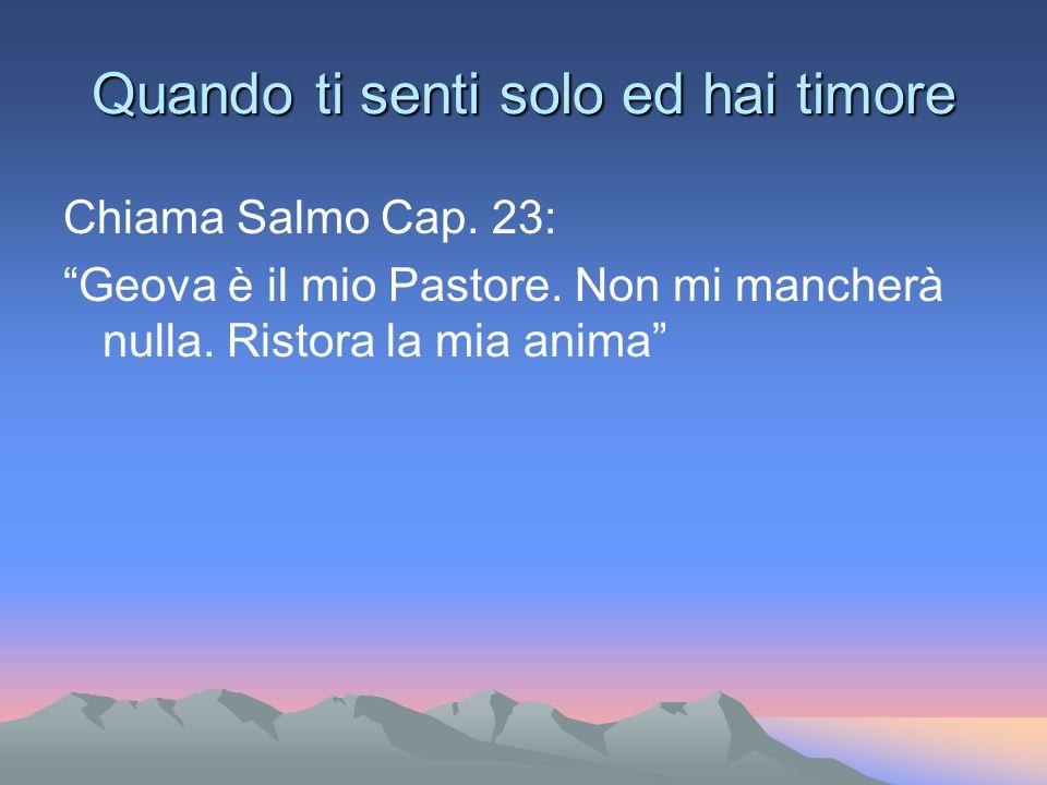 Quando ti senti solo ed hai timore Chiama Salmo Cap. 23: Geova è il mio Pastore. Non mi mancherà nulla. Ristora la mia anima