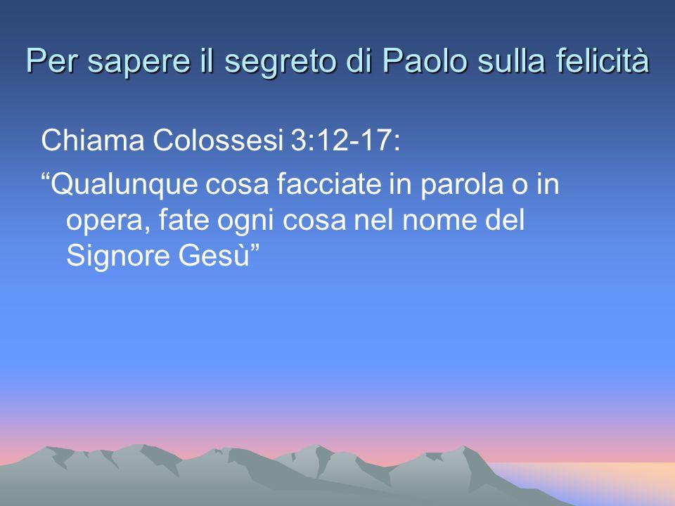 Per sapere il segreto di Paolo sulla felicità Chiama Colossesi 3:12-17: Qualunque cosa facciate in parola o in opera, fate ogni cosa nel nome del Signore Gesù