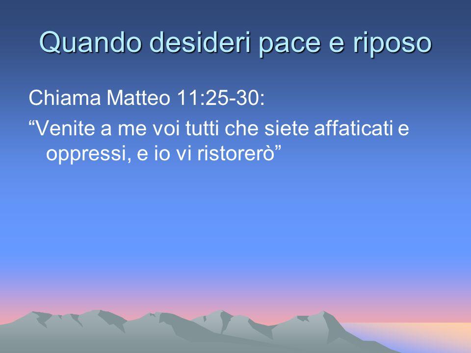 Quando desideri pace e riposo Chiama Matteo 11:25-30: Venite a me voi tutti che siete affaticati e oppressi, e io vi ristorerò