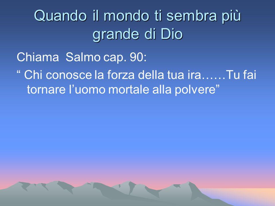 Quando il mondo ti sembra più grande di Dio Chiama Salmo cap. 90: Chi conosce la forza della tua ira……Tu fai tornare luomo mortale alla polvere