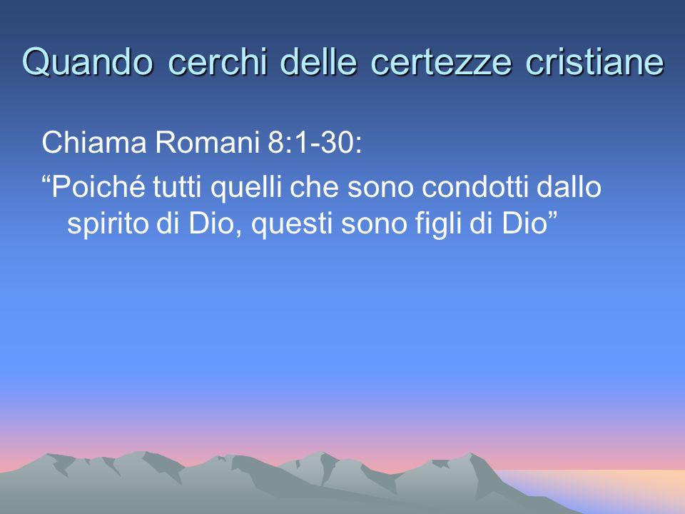 Quando cerchi delle certezze cristiane Chiama Romani 8:1-30: Poiché tutti quelli che sono condotti dallo spirito di Dio, questi sono figli di Dio