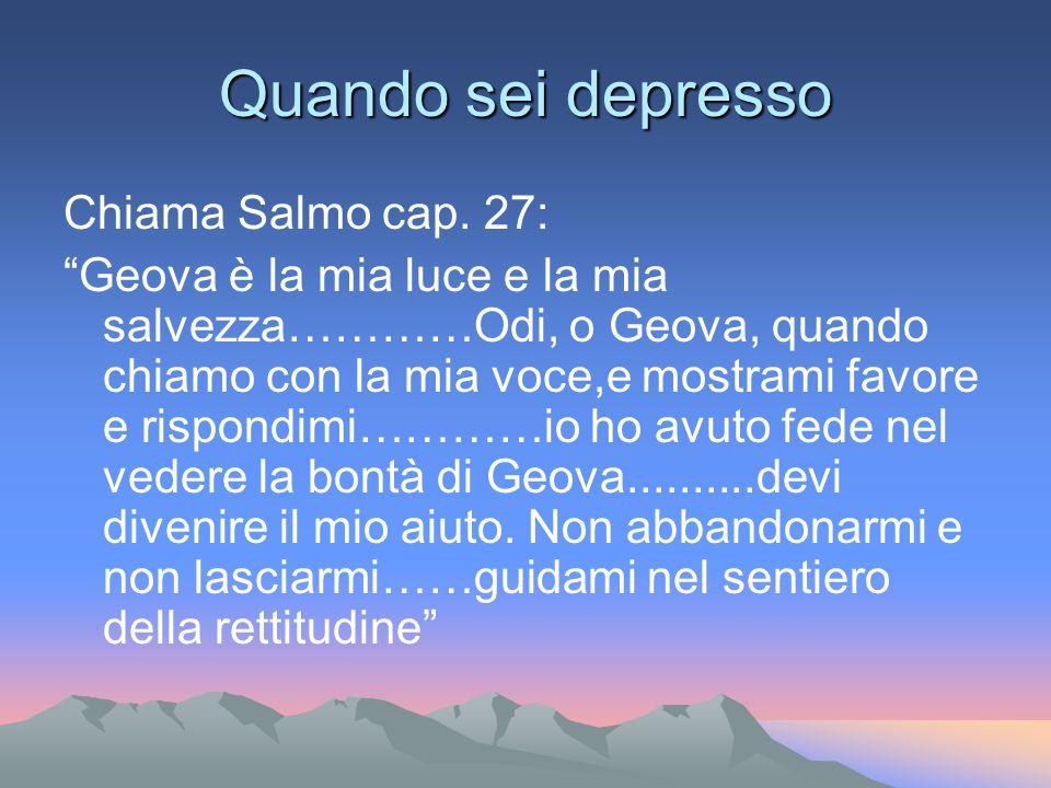 Quando sei depresso Chiama Salmo cap. 27: Geova è la mia luce e la mia salvezza…………Odi, o Geova, quando chiamo con la mia voce,e mostrami favore e ris